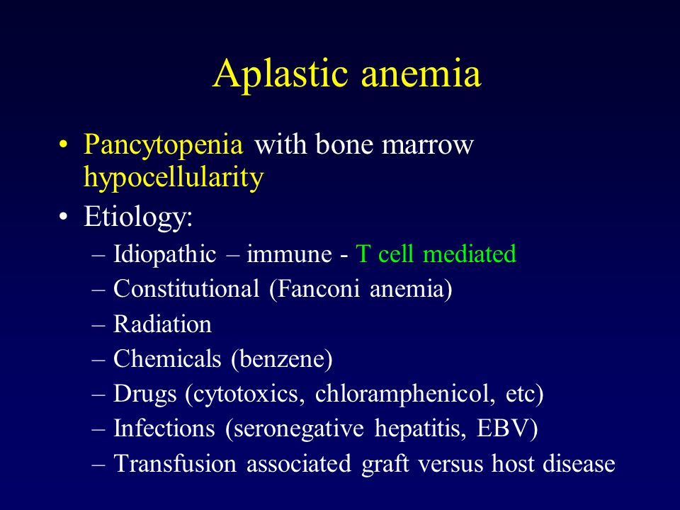 Aplastic anemia Pancytopenia with bone marrow hypocellularity Etiology: –Idiopathic – immune - T cell mediated –Constitutional (Fanconi anemia) –Radiation –Chemicals (benzene) –Drugs (cytotoxics, chloramphenicol, etc) –Infections (seronegative hepatitis, EBV) –Transfusion associated graft versus host disease