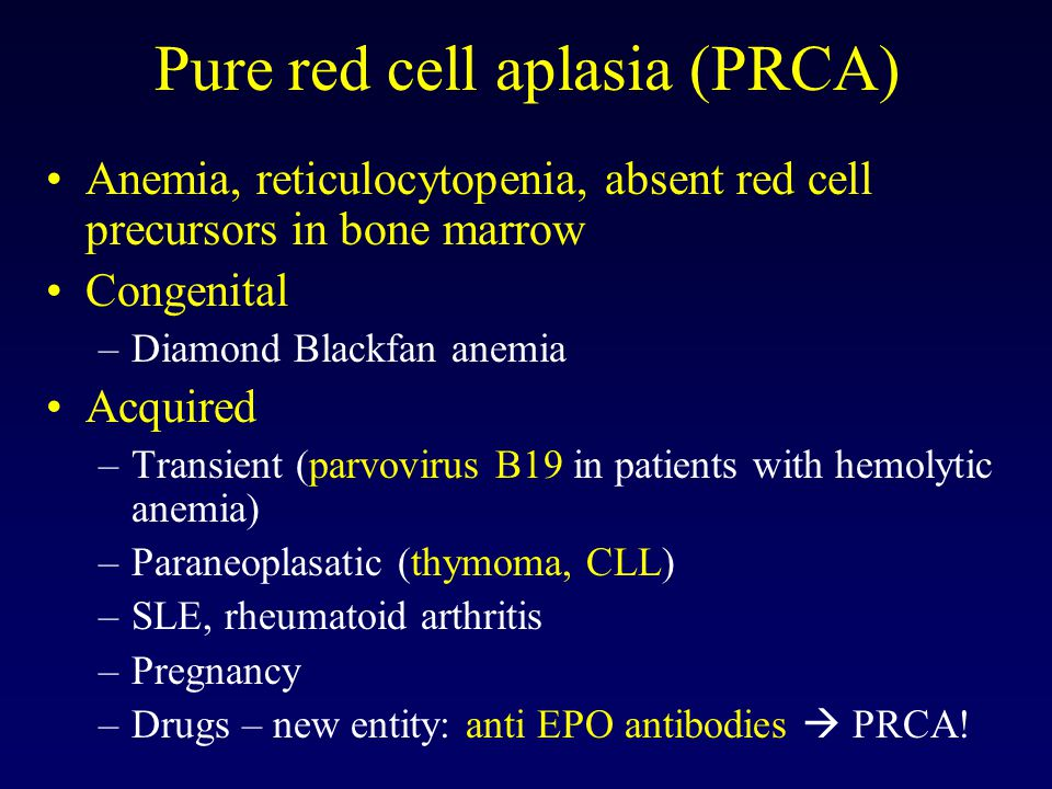 Pure red cell aplasia (PRCA) Anemia, reticulocytopenia, absent red cell precursors in bone marrow Congenital –Diamond Blackfan anemia Acquired –Transient (parvovirus B19 in patients with hemolytic anemia) –Paraneoplasatic (thymoma, CLL) –SLE, rheumatoid arthritis –Pregnancy –Drugs – new entity: anti EPO antibodies  PRCA!