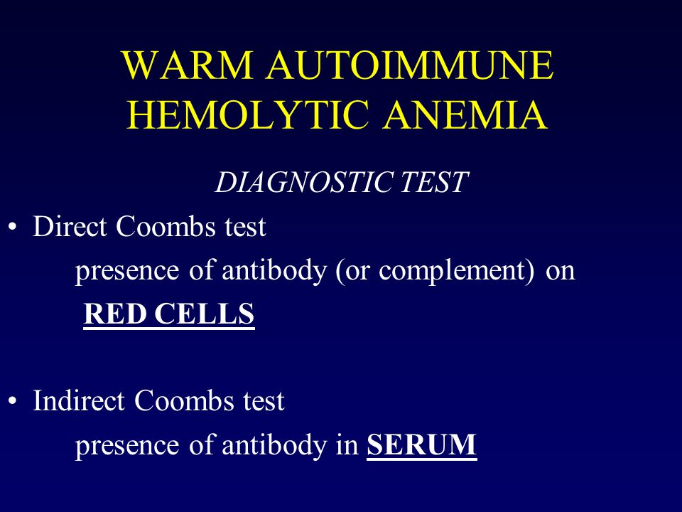 WARM AUTOIMMUNE HEMOLYTIC ANEMIA DIAGNOSTIC TEST Direct Coombs test presence of antibody (or complement) on RED CELLS Indirect Coombs test presence of antibody in SERUM
