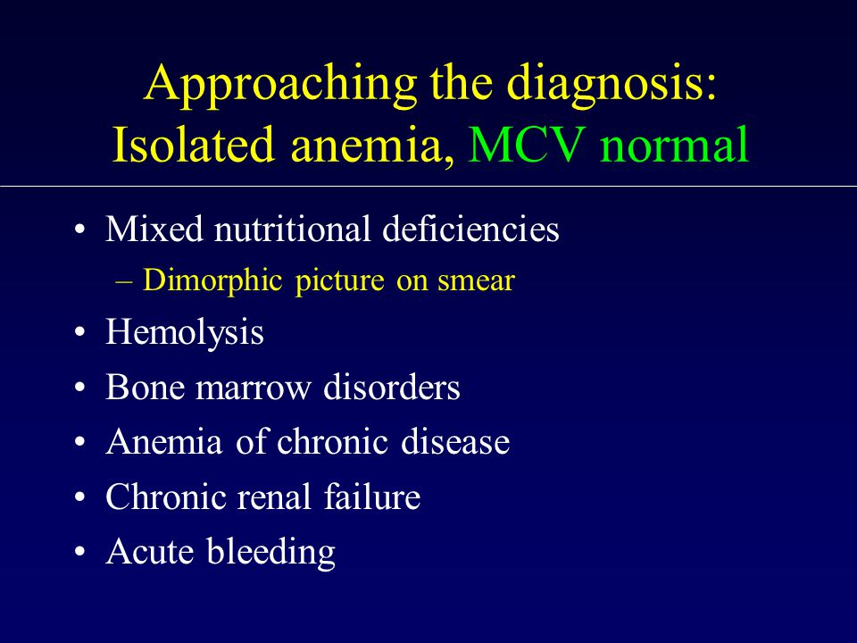 Approaching the diagnosis: Isolated anemia, MCV normal Mixed nutritional deficiencies –Dimorphic picture on smear Hemolysis Bone marrow disorders Anemia of chronic disease Chronic renal failure Acute bleeding