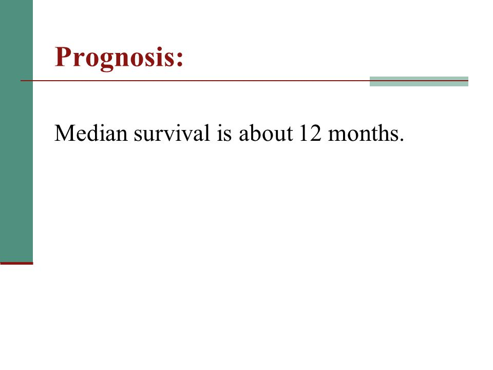 Prognosis: Median survival is about 12 months.
