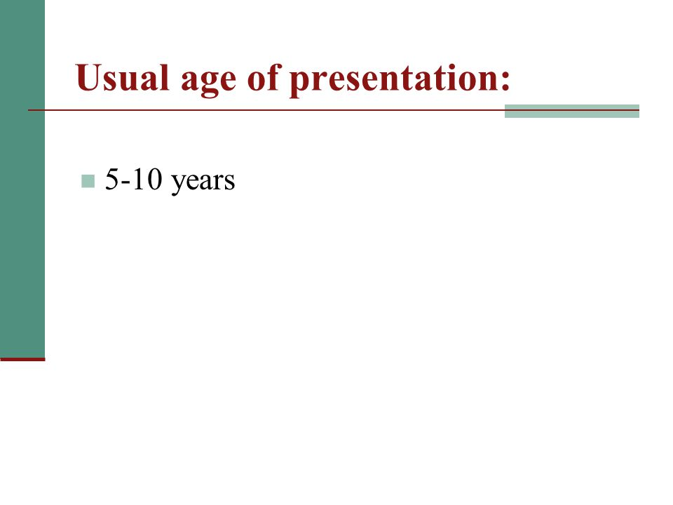 Usual age of presentation: 5-10 years