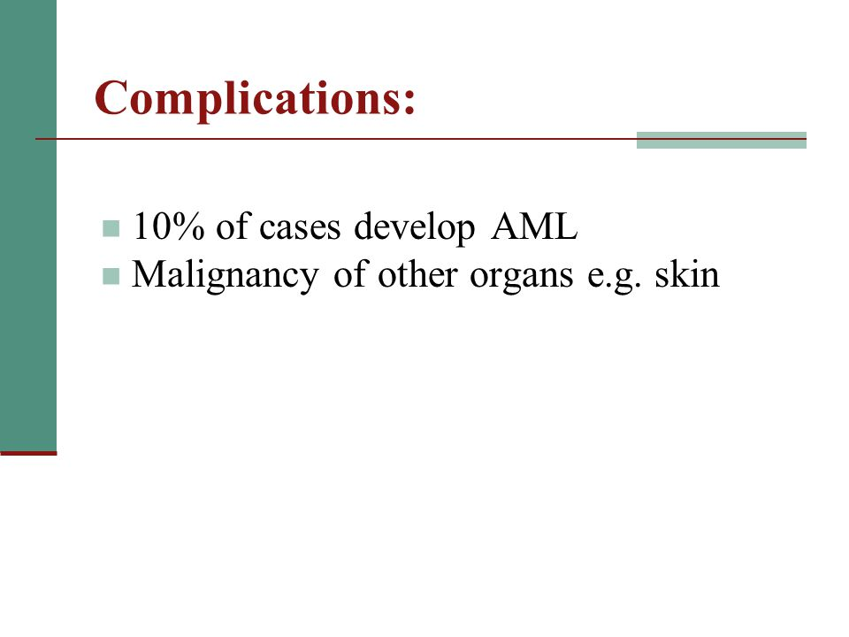 Complications: 10% of cases develop AML Malignancy of other organs e.g. skin
