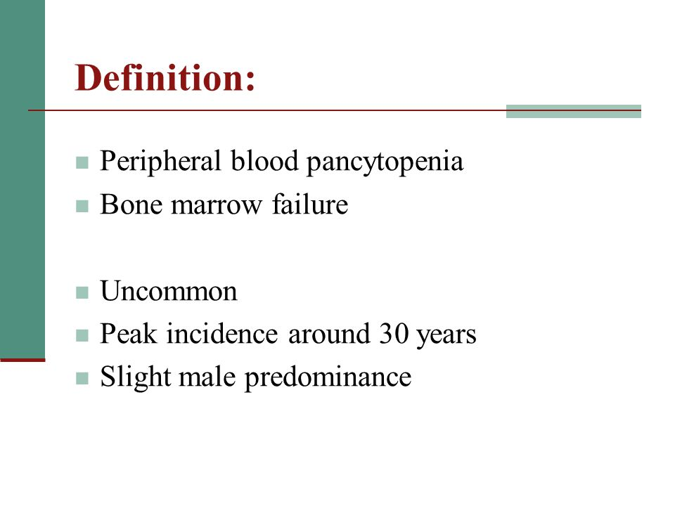 Definition: Peripheral blood pancytopenia Bone marrow failure Uncommon Peak incidence around 30 years Slight male predominance