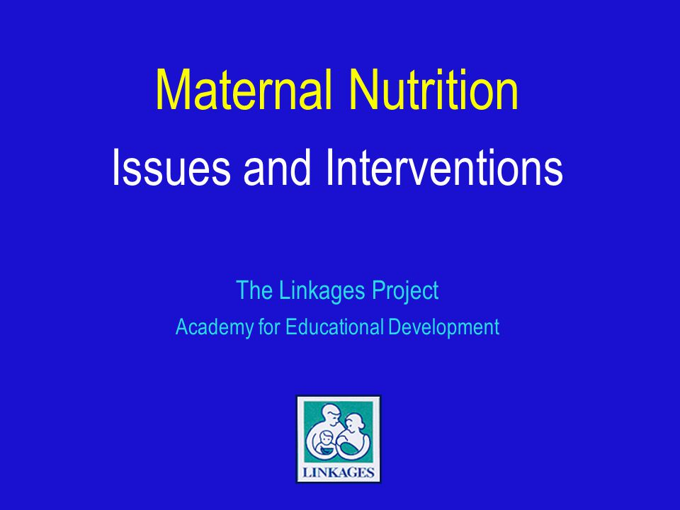 Maternal Nutrition Issues and Interventions The Linkages Project Academy for Educational Development