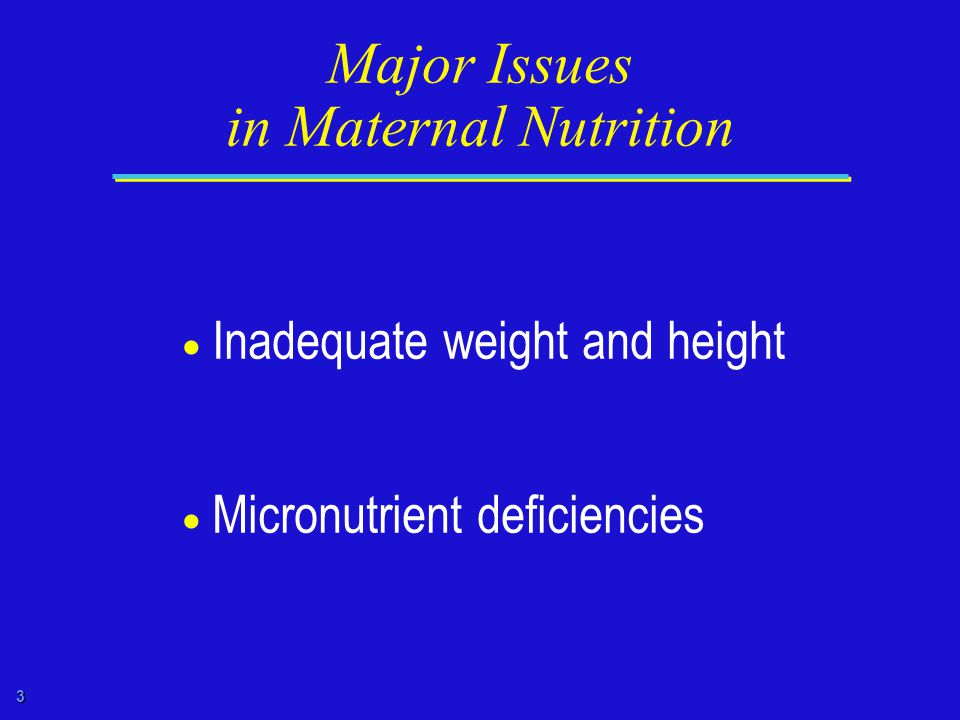 3 Major Issues in Maternal Nutrition  Inadequate weight and height  Micronutrient deficiencies