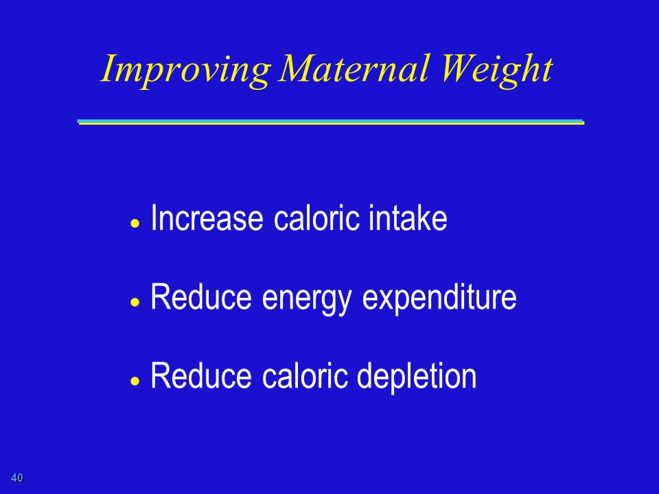 40 Improving Maternal Weight  Increase caloric intake  Reduce energy expenditure  Reduce caloric depletion