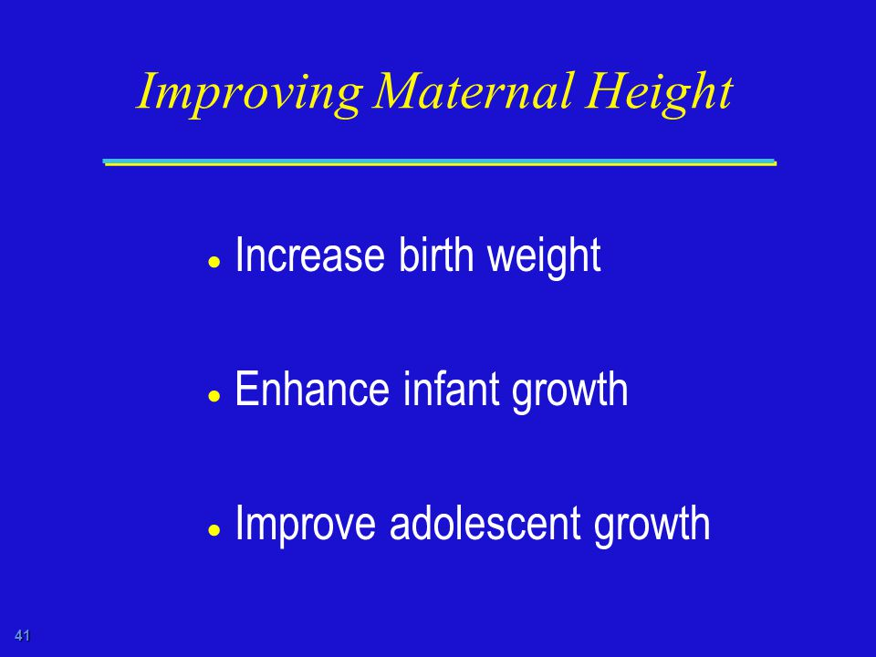 41 Improving Maternal Height  Increase birth weight  Enhance infant growth  Improve adolescent growth