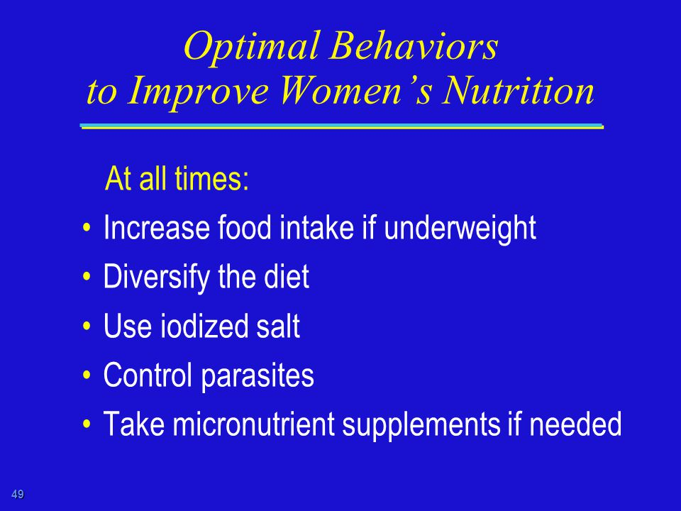 49 Optimal Behaviors to Improve Women's Nutrition At all times: Increase food intake if underweight Diversify the diet Use iodized salt Control parasites Take micronutrient supplements if needed
