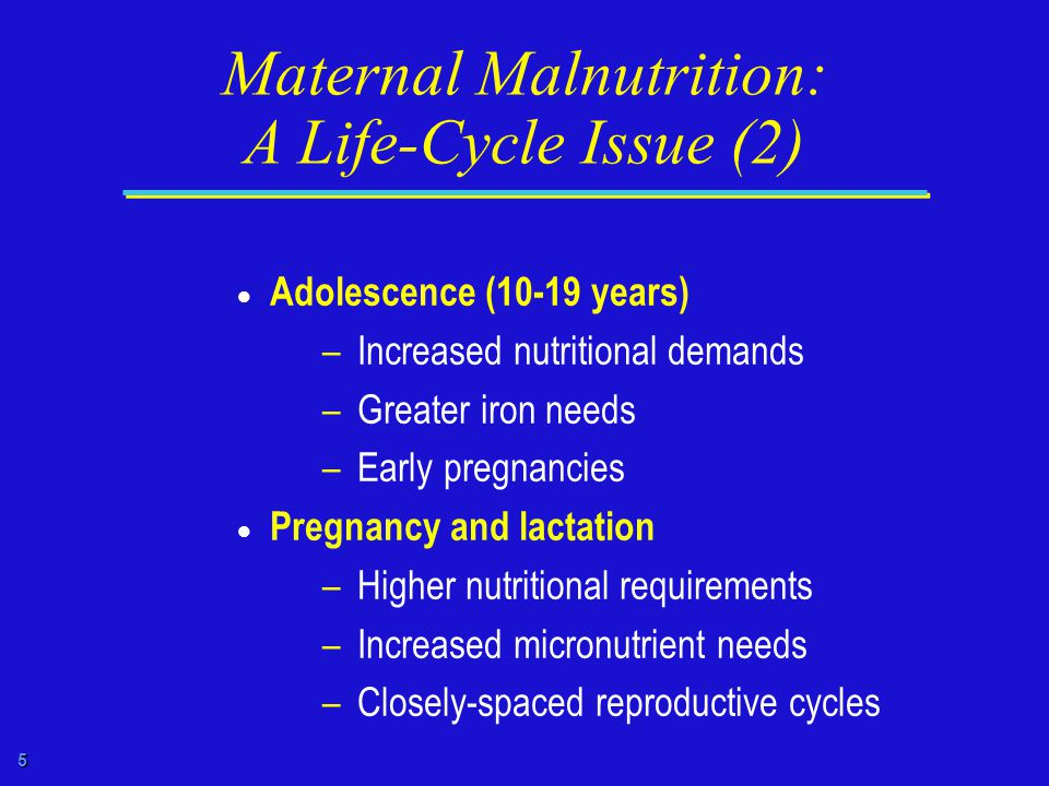 5 Maternal Malnutrition: A Life-Cycle Issue (2)  Adolescence (10-19 years) – Increased nutritional demands – Greater iron needs – Early pregnancies  Pregnancy and lactation – Higher nutritional requirements – Increased micronutrient needs – Closely-spaced reproductive cycles