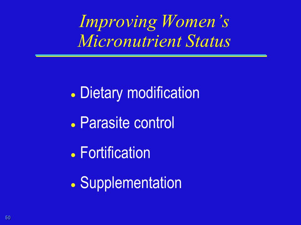 50 Improving Women's Micronutrient Status  Dietary modification  Parasite control  Fortification  Supplementation