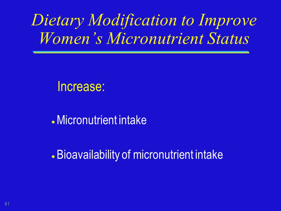 51 Dietary Modification to Improve Women's Micronutrient Status Increase:  Micronutrient intake  Bioavailability of micronutrient intake