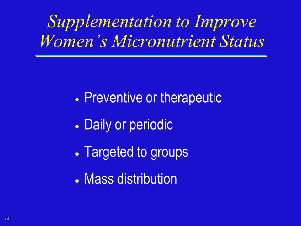 55 Supplementation to Improve Women's Micronutrient Status  Preventive or therapeutic  Daily or periodic  Targeted to groups  Mass distribution