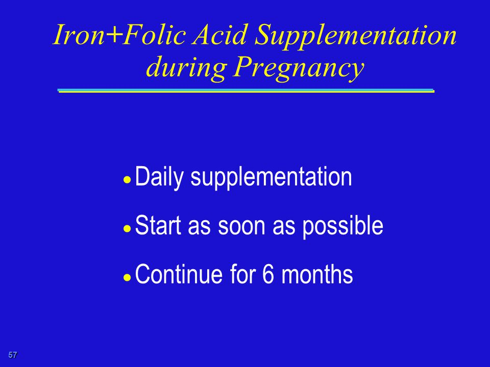 57 Iron+Folic Acid Supplementation during Pregnancy  Daily supplementation  Start as soon as possible  Continue for 6 months