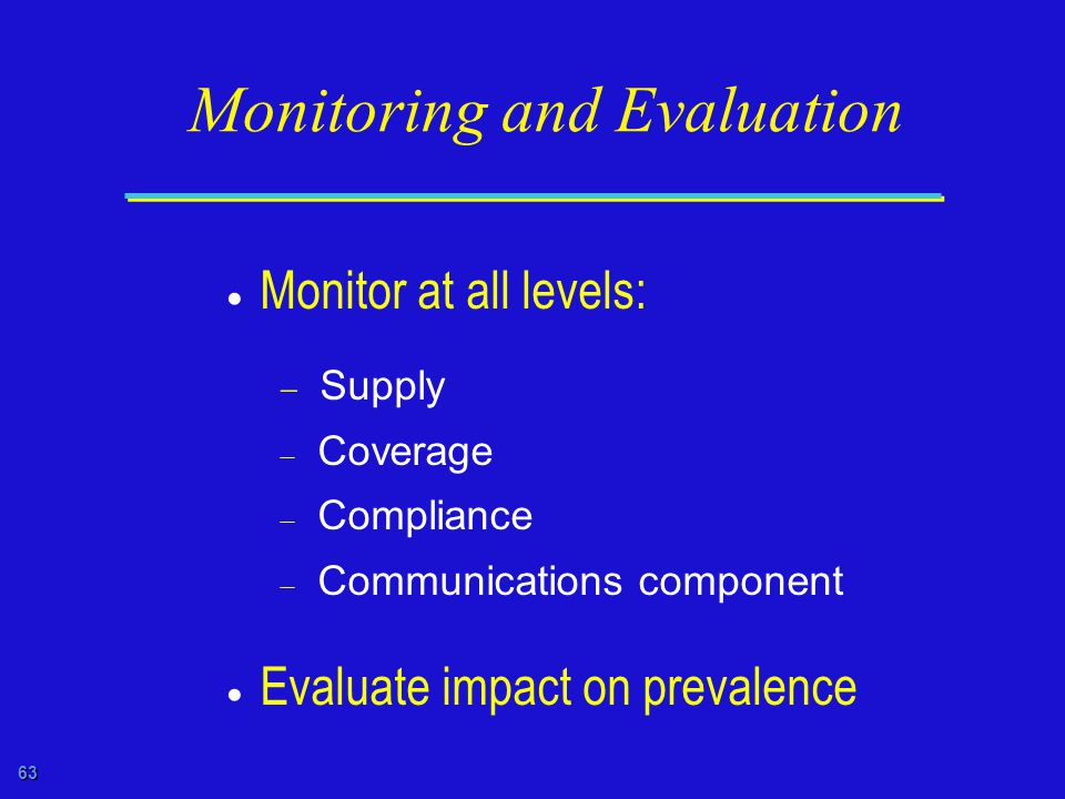 63 Monitoring and Evaluation  Monitor at all levels:  Supply  Coverage  Compliance  Communications component  Evaluate impact on prevalence