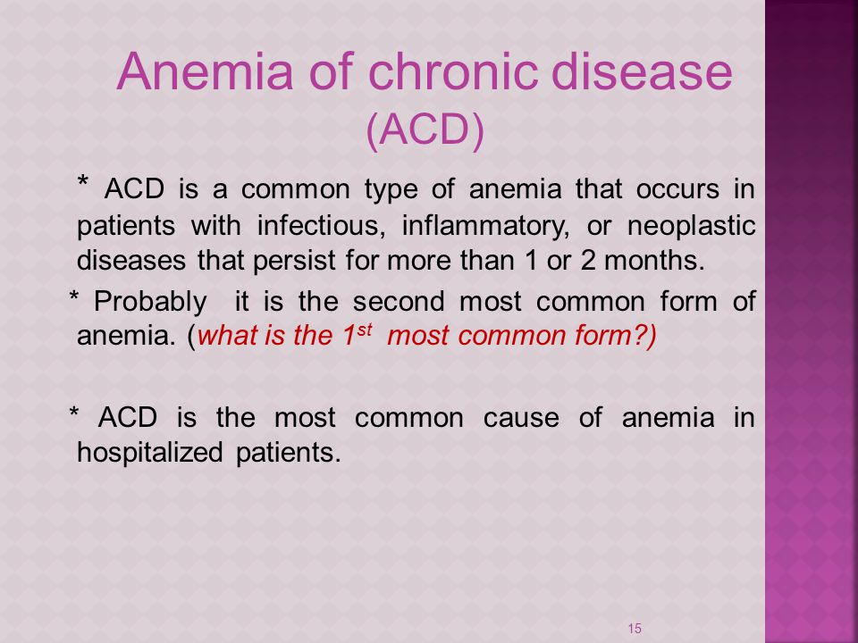 15 Anemia of chronic disease (ACD) * ACD is a common type of anemia that occurs in patients with infectious, inflammatory, or neoplastic diseases that persist for more than 1 or 2 months.