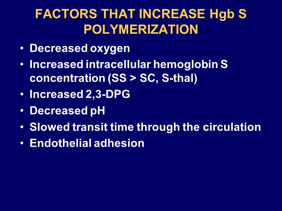 FACTORS THAT INCREASE Hgb S POLYMERIZATION Decreased oxygen Increased intracellular hemoglobin S concentration (SS > SC, S-thal) Increased 2,3-DPG Decreased pH Slowed transit time through the circulation Endothelial adhesion