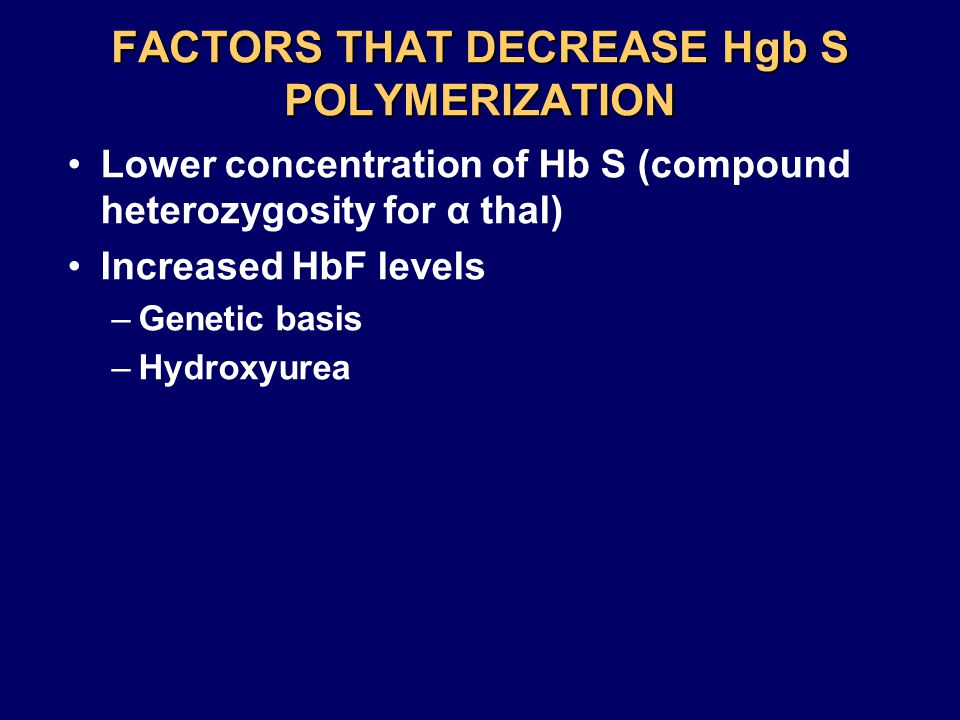 FACTORS THAT DECREASE Hgb S POLYMERIZATION Lower concentration of Hb S (compound heterozygosity for α thal) Increased HbF levels –Genetic basis –Hydroxyurea