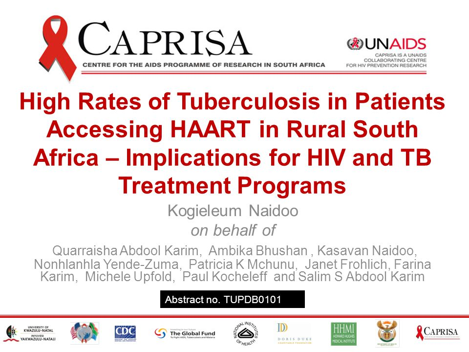 High Rates of Tuberculosis in Patients Accessing HAART in Rural South Africa – Implications for HIV and TB Treatment Programs Kogieleum Naidoo on behalf of Quarraisha Abdool Karim, Ambika Bhushan, Kasavan Naidoo, Nonhlanhla Yende-Zuma, Patricia K Mchunu, Janet Frohlich, Farina Karim, Michele Upfold, Paul Kocheleff and Salim S Abdool Karim Abstract no.