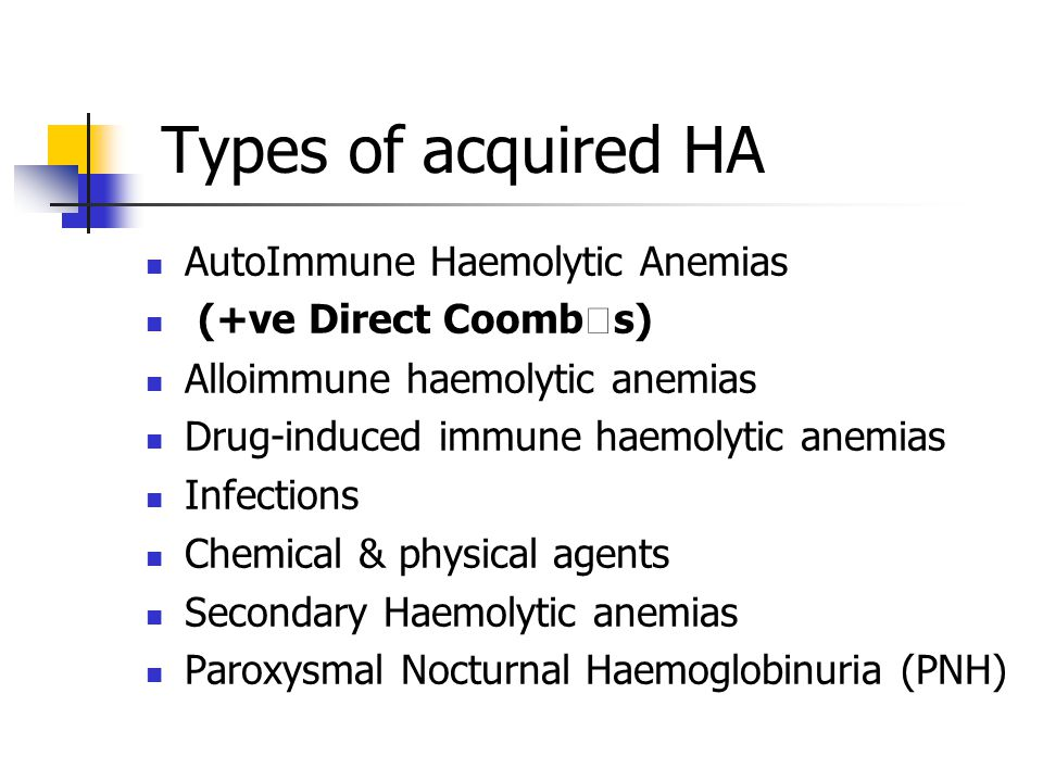 Types of acquired HA AutoImmune Haemolytic Anemias (+ve Direct Coombs) Alloimmune haemolytic anemias Drug-induced immune haemolytic anemias Infections Chemical & physical agents Secondary Haemolytic anemias Paroxysmal Nocturnal Haemoglobinuria (PNH)