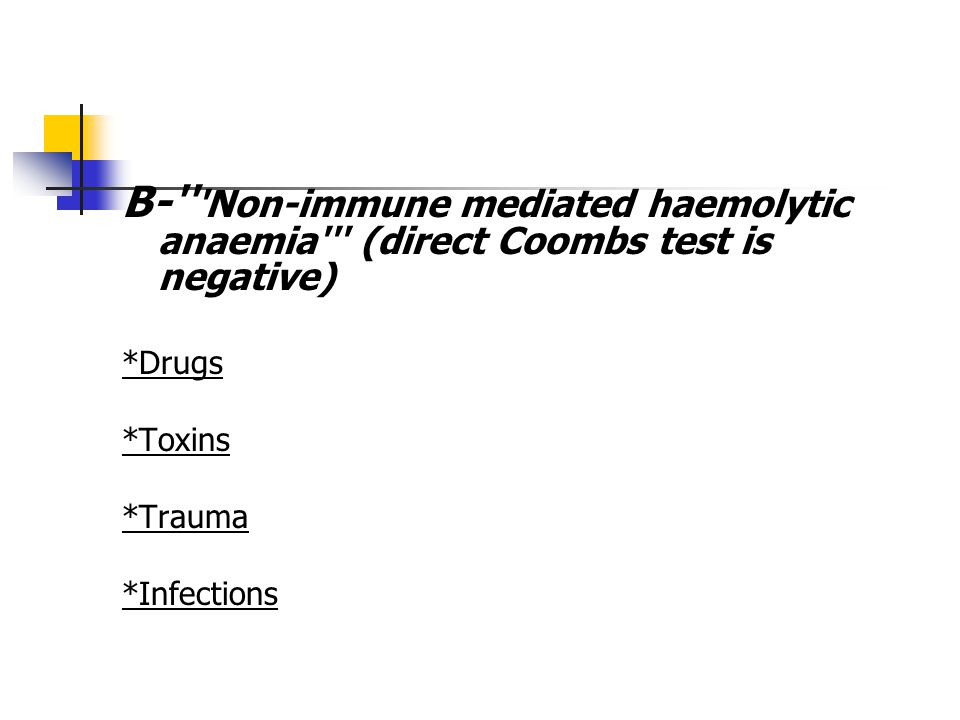 B- Non-immune mediated haemolytic anaemia (direct Coombs test is negative) *Drugs *Toxins *Trauma *Infections *Hypersplenism
