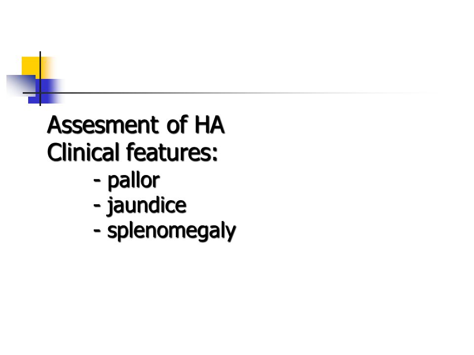 Assesment of HA Clinical features: - pallor - jaundice - splenomegaly