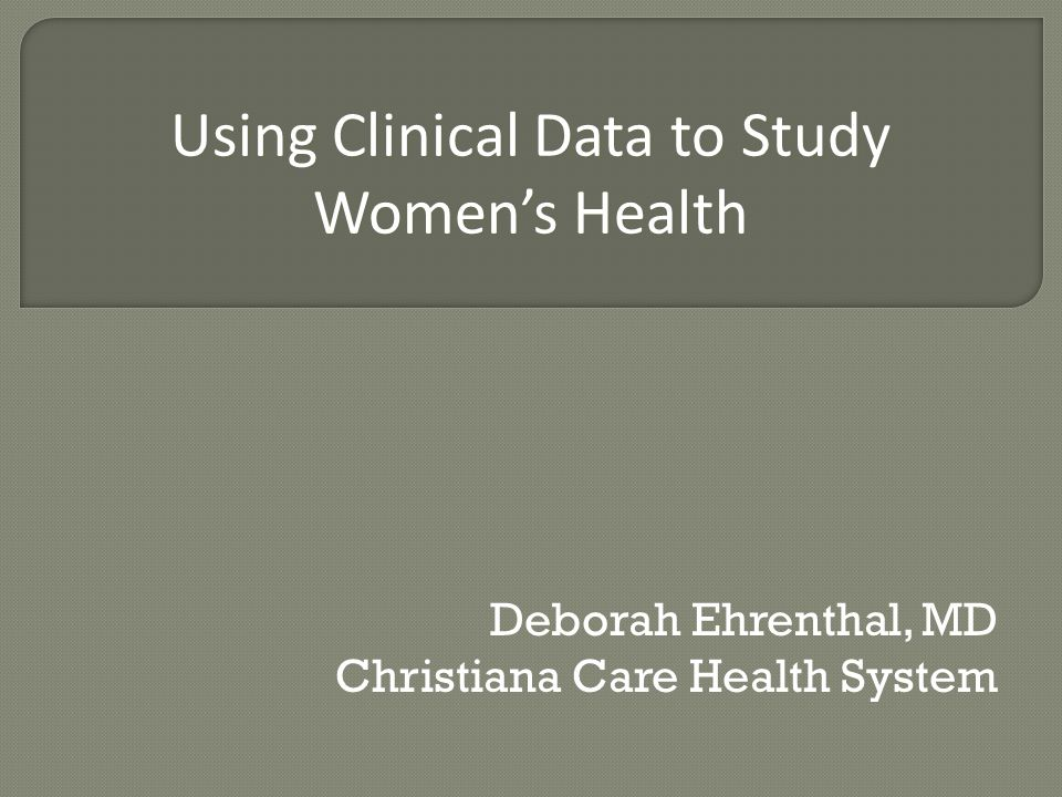 Deborah Ehrenthal, MD Christiana Care Health System Using Clinical Data to Study Women's Health
