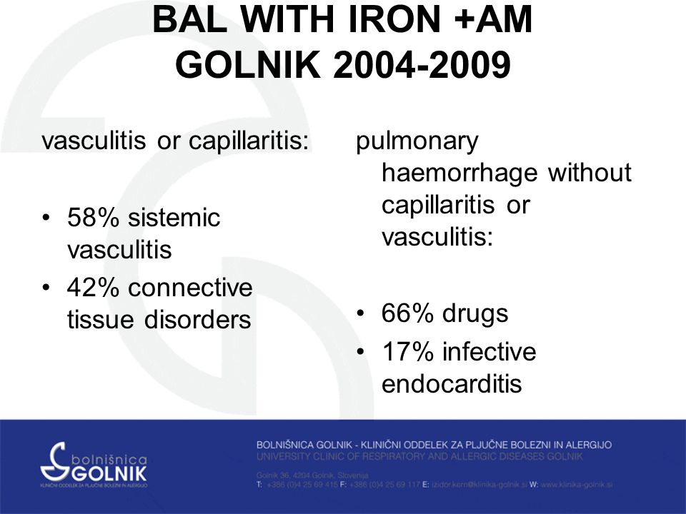 BAL WITH IRON +AM GOLNIK vasculitis or capillaritis: 58% sistemic vasculitis 42% connective tissue disorders pulmonary haemorrhage without capillaritis or vasculitis: 66% drugs 17% infective endocarditis