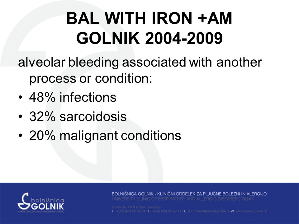 BAL WITH IRON +AM GOLNIK alveolar bleeding associated with another process or condition: 48% infections 32% sarcoidosis 20% malignant conditions