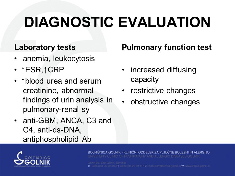 DIAGNOSTIC EVALUATION Laboratory tests anemia, leukocytosis  ESR,  CRP  blood urea and serum creatinine, abnormal findings of urin analysis in pulmonary-renal sy anti-GBM, ANCA, C3 and C4, anti-ds-DNA, antiphospholipid Ab Pulmonary function test increased diffusing capacity restrictive changes obstructive changes