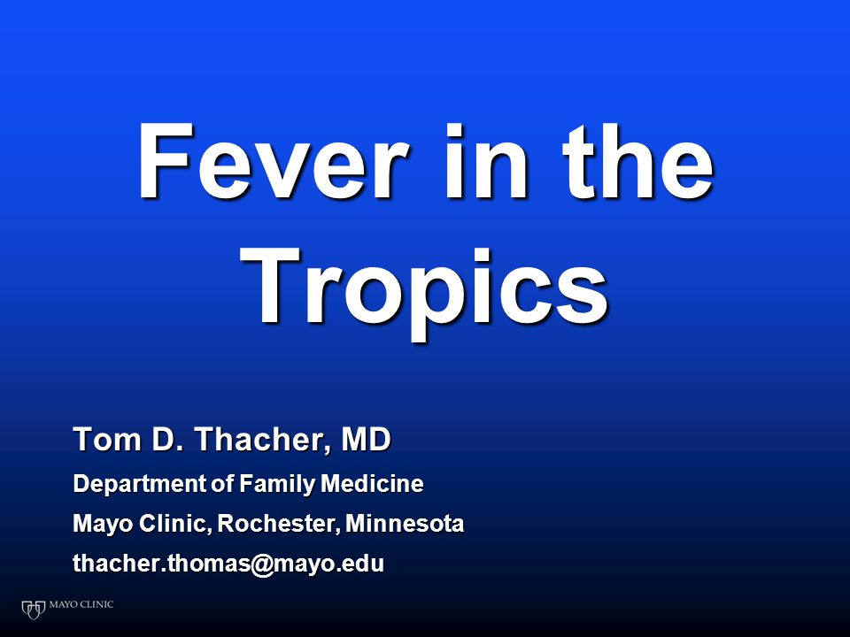 Fever in the Tropics Tom D  Thacher, MD Department of Family