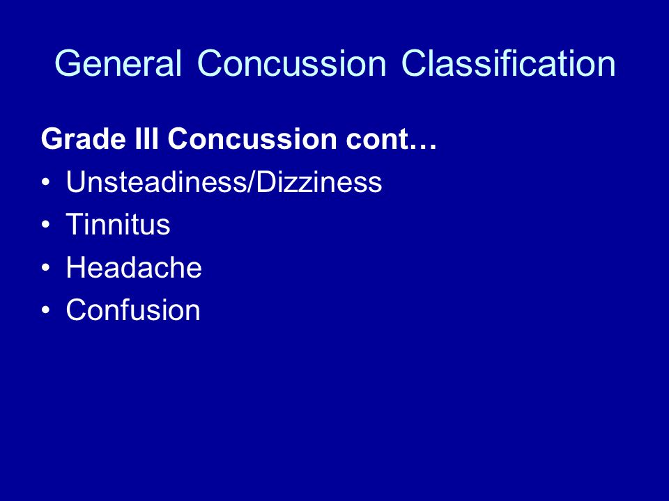 General Concussion Classification Grade III Concussion cont… Unsteadiness/Dizziness Tinnitus Headache Confusion