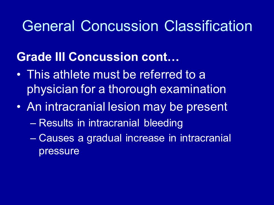 General Concussion Classification Grade III Concussion cont… This athlete must be referred to a physician for a thorough examination An intracranial lesion may be present –Results in intracranial bleeding –Causes a gradual increase in intracranial pressure