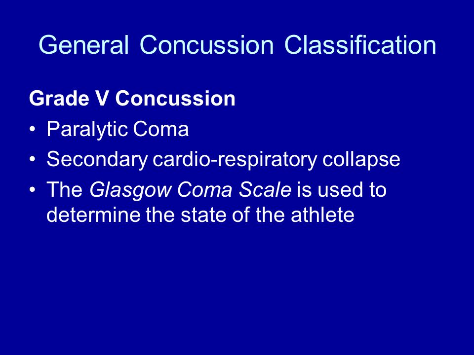 General Concussion Classification Grade V Concussion Paralytic Coma Secondary cardio-respiratory collapse The Glasgow Coma Scale is used to determine the state of the athlete