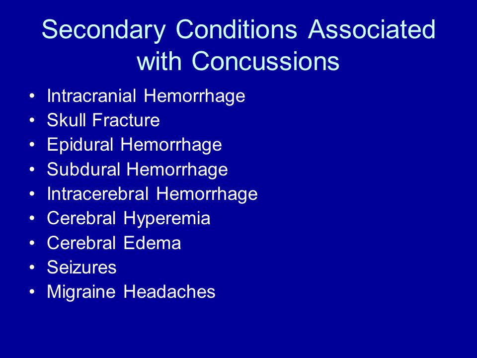 Secondary Conditions Associated with Concussions Intracranial Hemorrhage Skull Fracture Epidural Hemorrhage Subdural Hemorrhage Intracerebral Hemorrhage Cerebral Hyperemia Cerebral Edema Seizures Migraine Headaches