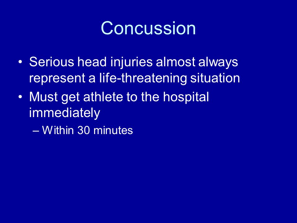 Concussion Serious head injuries almost always represent a life-threatening situation Must get athlete to the hospital immediately –Within 30 minutes