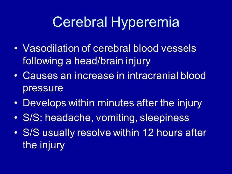 Cerebral Hyperemia Vasodilation of cerebral blood vessels following a head/brain injury Causes an increase in intracranial blood pressure Develops within minutes after the injury S/S: headache, vomiting, sleepiness S/S usually resolve within 12 hours after the injury