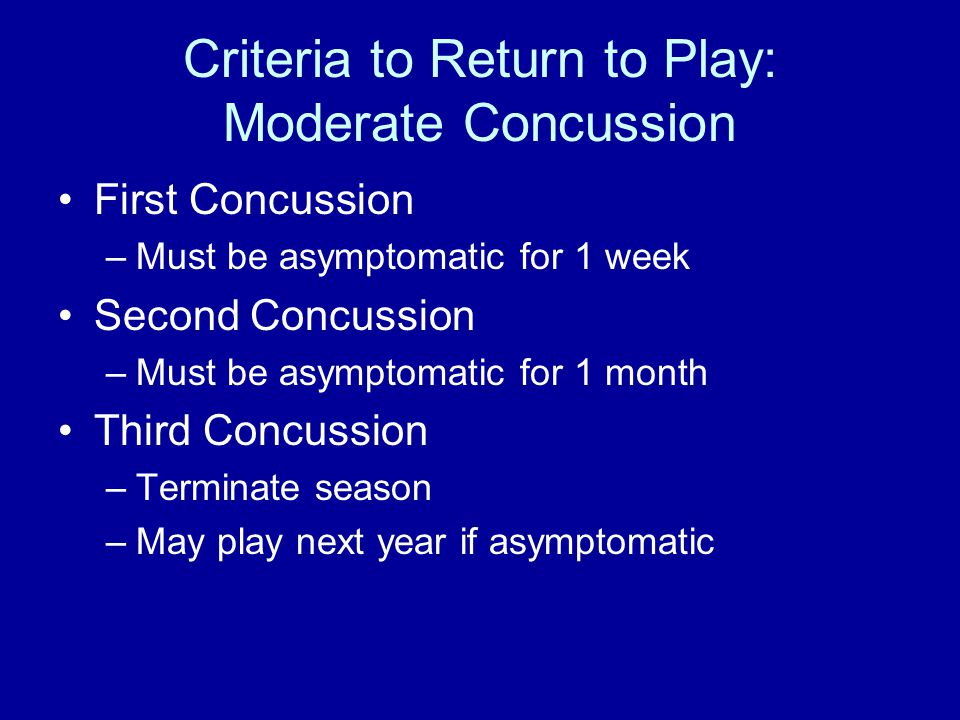 Criteria to Return to Play: Moderate Concussion First Concussion –Must be asymptomatic for 1 week Second Concussion –Must be asymptomatic for 1 month Third Concussion –Terminate season –May play next year if asymptomatic
