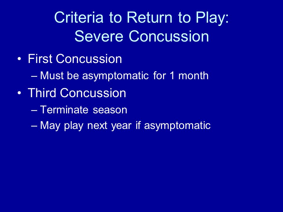 Criteria to Return to Play: Severe Concussion First Concussion –Must be asymptomatic for 1 month Third Concussion –Terminate season –May play next year if asymptomatic