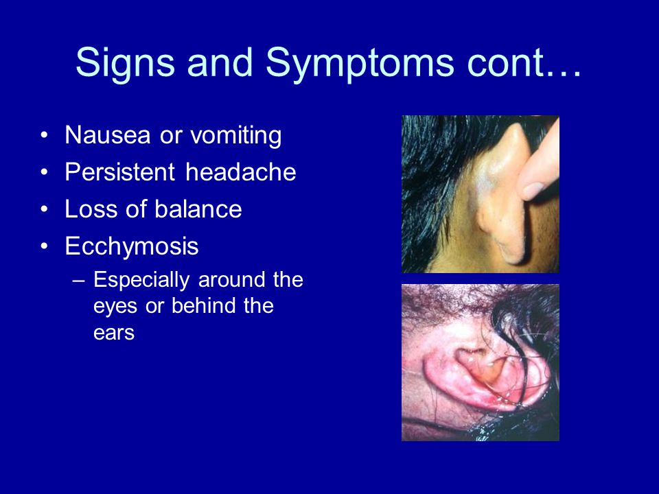 Signs and Symptoms cont… Nausea or vomiting Persistent headache Loss of balance Ecchymosis –Especially around the eyes or behind the ears