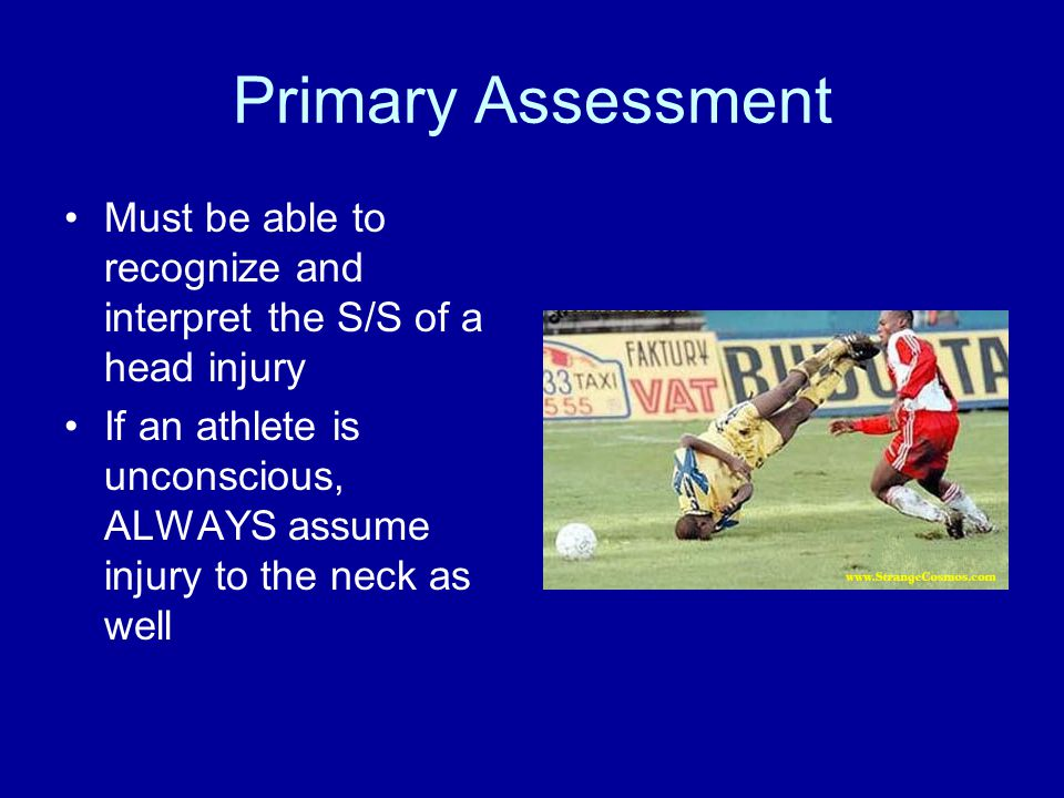 Primary Assessment Must be able to recognize and interpret the S/S of a head injury If an athlete is unconscious, ALWAYS assume injury to the neck as well