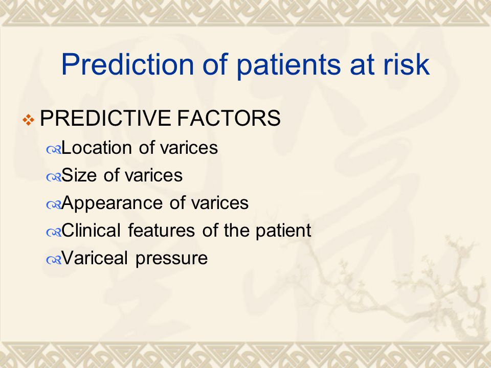 Prediction of patients at risk  PREDICTIVE FACTORS  Location of varices  Size of varices  Appearance of varices  Clinical features of the patient  Variceal pressure