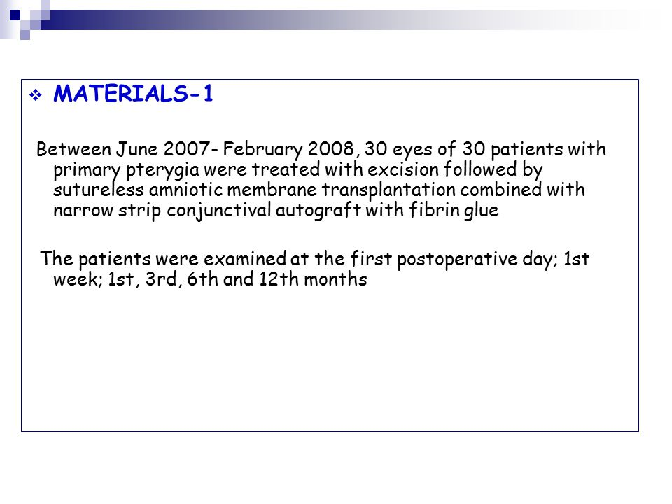  MATERIALS-1 Between June February 2008, 30 eyes of 30 patients with primary pterygia were treated with excision followed by sutureless amniotic membrane transplantation combined with narrow strip conjunctival autograft with fibrin glue The patients were examined at the first postoperative day; 1st week; 1st, 3rd, 6th and 12th months