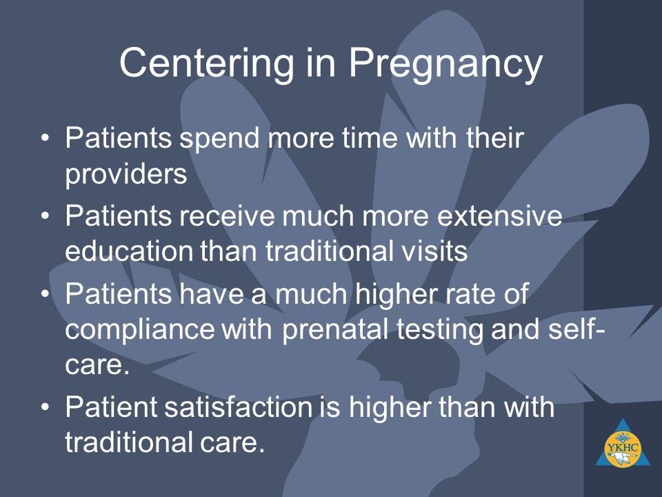 Centering in Pregnancy Patients spend more time with their providers Patients receive much more extensive education than traditional visits Patients have a much higher rate of compliance with prenatal testing and self- care.