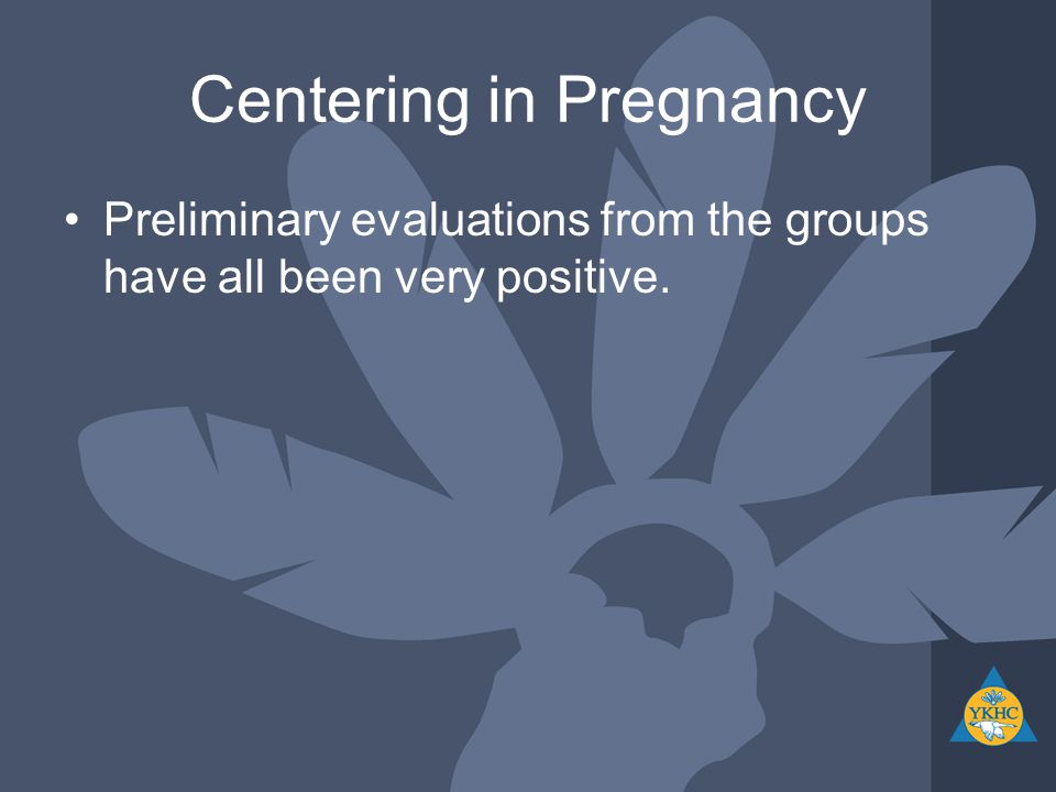 Centering in Pregnancy Preliminary evaluations from the groups have all been very positive.