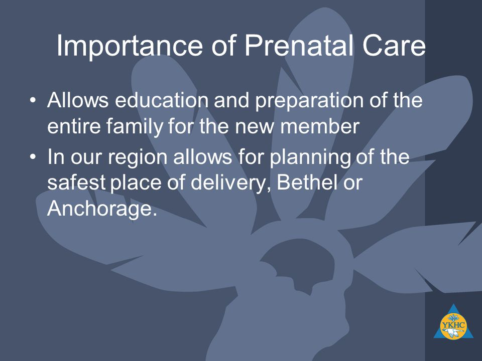 Importance of Prenatal Care Allows education and preparation of the entire family for the new member In our region allows for planning of the safest place of delivery, Bethel or Anchorage.
