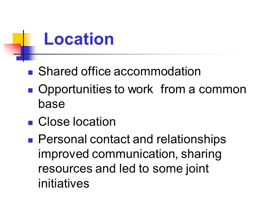 Location Shared office accommodation Opportunities to work from a common base Close location Personal contact and relationships improved communication, sharing resources and led to some joint initiatives