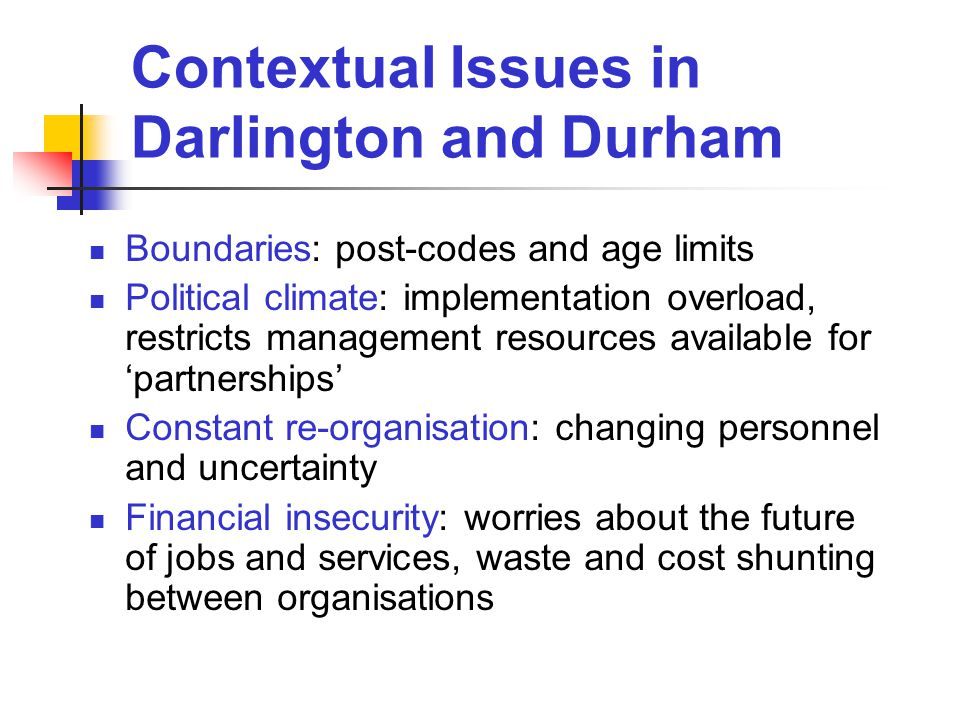 Contextual Issues in Darlington and Durham Boundaries: post-codes and age limits Political climate: implementation overload, restricts management resources available for 'partnerships' Constant re-organisation: changing personnel and uncertainty Financial insecurity: worries about the future of jobs and services, waste and cost shunting between organisations