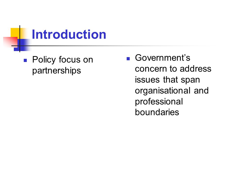 Introduction Policy focus on partnerships Government's concern to address issues that span organisational and professional boundaries