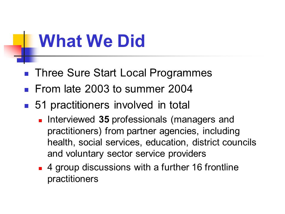 What We Did Three Sure Start Local Programmes From late 2003 to summer practitioners involved in total Interviewed 35 professionals (managers and practitioners) from partner agencies, including health, social services, education, district councils and voluntary sector service providers 4 group discussions with a further 16 frontline practitioners